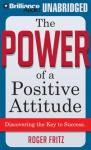 The Power of a Positive Attitude: Discovering the Key to Success (Unabridged), by Roger Fritz