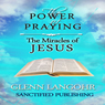 The Power of Praying the Miracles of Jesus: A 40 Day Prayer Guide and Devotional (The Power of Prayer) (Unabridged), by Glenn T. Langohr