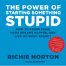 The Power of Starting Something Stupid: How to Crush Fear, Make Dreams Happen, and Live without Regret (Unabridged) Audiobook, by Richie Norton