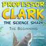 Professor Clark the Science Shark: The Beginning (Unabridged), by Scott Lamberson
