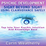 Psychic Development: Sight Beyond Sight: Using Clairvoyance Safely: Tap into Your Psychic Intuition and Knowledge Base (Unabridged), by Carin Weatherly