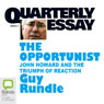 Quarterly Essay 3: The Opportunist: John Howard and the Triumph of of Reaction (Unabridged), by Guy Rundle