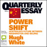 Quarterly Essay 39: Power Shift: Australias Future Between Washington and Beijing (Unabridged), by Hugh White
