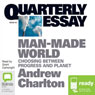 Quarterly Essay 44: Man Made World: Choosing Between Progress and Planet (Unabridged), by Andrew Charlton