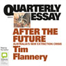 Quarterly Essay 48: After the Future: Australias New Extinction Crisis (Unabridged), by Tim Flannery