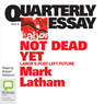 Quarterly Essay 49: Not Dead Yet (Unabridged) Audiobook, by Mark Latham