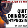 Quit Drinking Hypnosis: Alcohol Lied to Me Edition, by Craig Beck