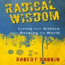 Radical Wisdom: Living from Silence While Rocking the World (Unabridged), by Robert Rabbi