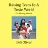 Raising Teens in a Toxic World: A Survival Guide for Parents: Lessons Learned, Volume 1 (Unabridged), by Bill Oliver