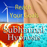 Reach Your Goals with Subliminal Affirmations: Goal Setting & Obtain Your Dreams, Solfeggio Tones, Binaural Beats, Self Help Meditation Hypnosis Audiobook, by Subliminal Hypnosis