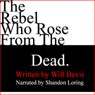 The Rebel Who Rose from the Dead (Unabridged), by Will Bevis