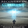 Recovery In Christ: Recovering from Compulsions, Obsessions and Addictions (Unabridged) Audiobook, by Floyd L. Kelley Jr.