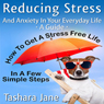 Reducing Stress and Anxiety in Your Everyday Life: A Guide - How to Get a Stress Free Life in a Few Simple Steps! (Unabridged) Audiobook, by Tashara Jane