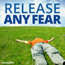 Release Any Fear - Hypnosis, by Hypnosis Live