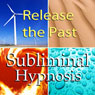 Release the Past Subliminal Affirmations: How to Forgive and Letting Go, Solfeggio Tones, Binaural Beats, Self Help Meditation Hypnosis Audiobook, by Subliminal Hypnosis