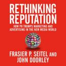 Rethinking Reputation: How PR Trumps Marketing and Advertising in the New Media World (Unabridged), by Fraser P. Seitel