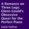 A Romance on Three Legs: Glenn Goulds Obsessive Quest for the Perfect Piano (Unabridged), by Katie Hafner