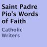 Saint Padre Pios Words of Faith (Unabridged), by Padre Pio