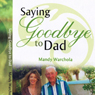 Saying Goodbye to Dad: A Journey through Grief of Loss of a Parent (Unabridged) Audiobook, by Mandy Warchola