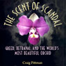 The Scent of Scandal: Greed, Betrayal, and the Worlds Most Beautiful Orchid (Unabridged), by Craig Pittman
