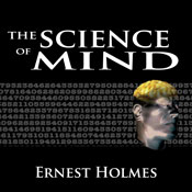 The Science of Mind: The Complete Edition (Unabridged), by Ernest Holmes