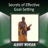 Secrets of Effective Goal-Setting, by Albert Mensah
