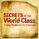 Secrets of World Class: Turning Mediocrity into Greatness, by Steve Siebold