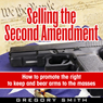 Selling the Second Amendment: How To Promote The Right to Keep and Bear Arms to the Masses (Unabridged) Audiobook, by Gregory Smith