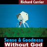 Sense and Goodness Without God: A Defense of Metaphysical Naturalism (Unabridged) Audiobook, by Richard Carrier