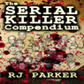 The Serial Killer Compendium, Volume 1 (Unabridged), by RJ Parker