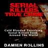 Serial Killers True Crime: Cold Blooded Terrifying Serial Killers from Around the World (Unabridged) Audiobook, by Damien Rollins