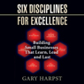 Six Disciplines for Excellence: Building Small Businesses That Learn, Lead and Last (Unabridged), by Gary Harpst