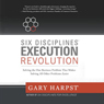 Six Disciplines Execution Revolution: Solving the One Business Problem That Makes Solving All Other Problems Easier (Unabridged) Audiobook, by Gary Harpst