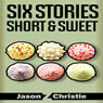 Six Stories Short & Sweet (Unabridged), by Jason Z. Christie