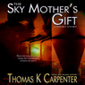 The Sky Mothers Gift (Unabridged), by Thomas K. Carpenter