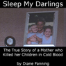Sleep My Darlings: The True Story of a Mother Who Killed Her Children in Cold Blood (Unabridged), by Diane Fanning