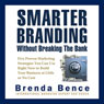 Smarter Branding without Breaking the Bank: Five Proven Marketing Strategies You Can Use Right Now to Build Your Business at Little or No Cost (Unabridged), by Brenda Bence