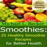 Smoothies: 25 Healthy Smoothie Recipes for Better Health (Unabridged), by Michael L. Becker