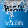 Snow for Flowers (Unabridged), by Leslie Claire Walker