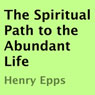 The Spiritual Path to the Abundant Life (Unabridged) Audiobook, by Henry Epps