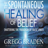 The Spontaneous Healing of Belief: Shattering the Paradigm of False Limits (Unabridged) Audiobook, by Gregg Braden