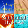 Stay Calm Under Pressure with Subliminal Affirmations: Control Anxiety & Handle Stress, Solfeggio Tones, Binaural Beats, Self Help Meditation Hypnosis Audiobook, by Subliminal Hypnosis