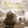 Steaming to Victory: How Britains Railways Won the War (Unabridged), by Michael Williams