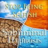 Stop Being Selfish Subliminal Affirmations: Give to Others & Be Selfless, Solfeggio Tones, Binaural Beats, Self Help Meditation Hypnosis, by Subliminal Hypnosis