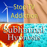 Stop TV Addiction Subliminal Affirmations: Watching Less Television & Media Overload Solfeggio Tones, Binaural Beats, Self Help Meditation Hypnosis, by Subliminal Hypnosis