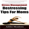 Stress Management: Destressing Tips for Moms (Unabridged) Audiobook, by Ashlee Meadows