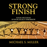 Strong Finish - Your Life Today is Your Legacy Tomorrow (Unabridged) Audiobook, by Michael S. Miller