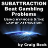Subattraction: Beat Gambling Problems Using Hypnosis & The Law of Attraction Audiobook, by Craig Beck