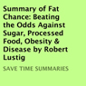 Summary of Fat Chance: Beating the Odds Against Sugar, Processed Food, Obesity & Disease by Robert Lustig (Unabridged) Audiobook, by Save Time Summaries
