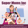 Super Moms, Inc.: Work from Home, Build a Profitable Home Business, And Find Time for Your Family When You Have Kids to Take Care Of! (Unabridged), by Carolyn Woods